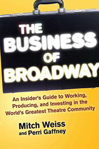 The Business of Broadway: An Insider?s Guide to Working, Producing, and Investing in the World?s Greatest Theatre Community (English Edition)
