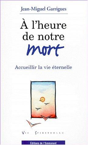 A L'HEURE DE NOTRE MORT. Accueillir la vie éternelle par Jean-Miguel Garrigues
