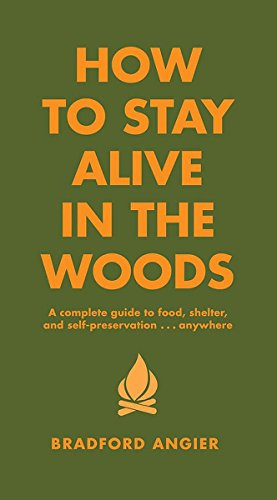 How To Stay Alive In The Woods: A Complete Guide to Food, Shelter and Self-Preservation Anywhere