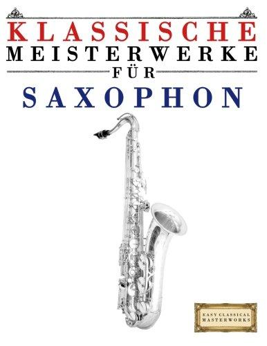 Klassische Meisterwerke für Saxophon: Leichte Stücke von Bach, Beethoven, Brahms, Handel, Haydn, Mozart, Schubert, Tchaikovsky, Vivaldi und Wagner