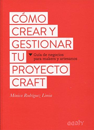 Cómo crear y gestionar tu proyecto craft : guía de negocios para makers y artesanos