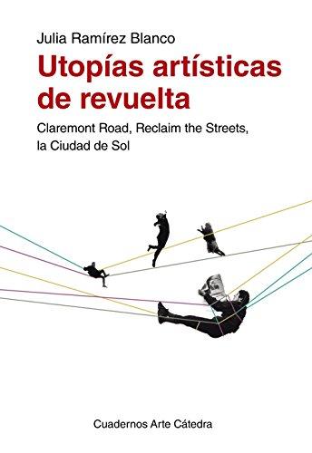 Utopías artísticas de revuelta: Claremont Road, Reclaim the Streets, la Ciudad de Sol (Cuadernos Arte Cátedra)
