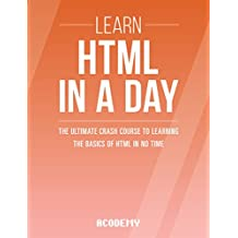 HTML: Learn HTML In A DAY! - The Ultimate Crash Course to Learning the Basics of HTML In No Time (HTML, HTML Course, HTML Development, HTML Books, HTML for Beginners) (English Edition)