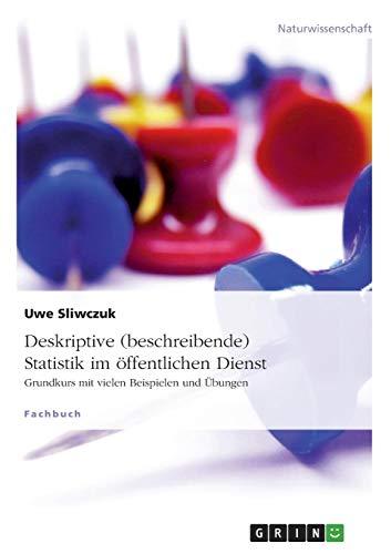 Deskriptive (beschreibende) Statistik im öffentlichen Dienst: Grundkurs mit vielen Beispielen und Übungen