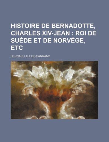 Histoire de Bernadotte, Charles XIV-Jean (1); Roi de Suede Et de Norvege, Etc