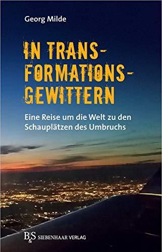 In Transformationsgewittern: Eine Reise um die Welt zu den Schauplätzen des Umbruchs
