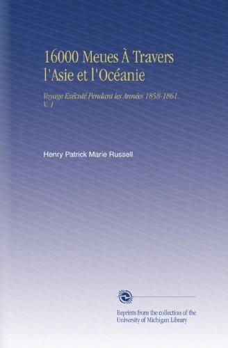 16000 Meues À Travers l'Asie et l'Océanie: Voyage Exécuté Pendant les Années 1858-1861. V. 1
