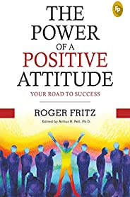 The Power of A Positive Attitude: Your Road To Success