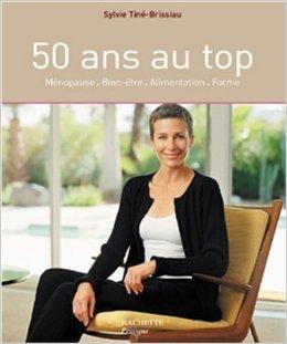 50 ans au top : Ménopause - Bien-être - Alimentation - Forme de Sylvie Tine-Brissiau,Delphine Barbier,Claudia Righini ( 5 janvier 2005 )
