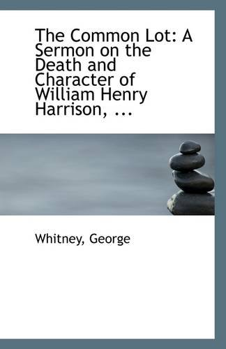 The Common Lot: A Sermon on the Death and Character of William Henry Harrison, ...