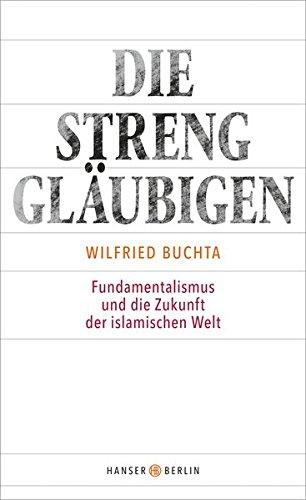 Die Strenggläubigen: Fundamentalismus und die Zukunft der islamischen Welt