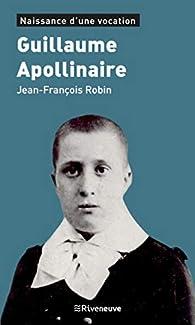 Guillaume Apollinaire : Naissance d'une vocation par Jean-François Robin