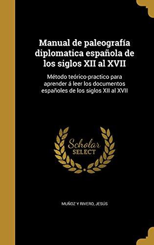 Manual de paleografía diplomatica española de los siglos XII al XVII: Método teórico-practico para aprender á leer los documentos españoles de los siglos XII al XVII