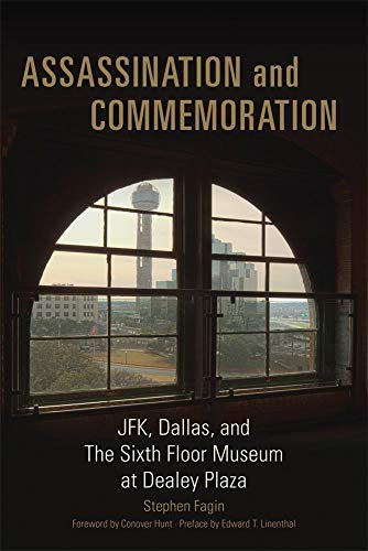 Assassination and Commeration: JFK, Dallas, and the Sixth Floor Museum at Dealey Plaza