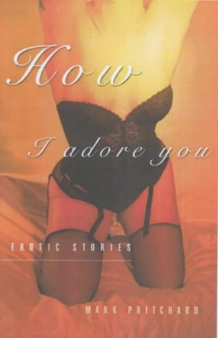 How I Adore You: Erotic Short Stories: Erotic Stories by Mark Pritchard (1-Sep-2001) Paperback