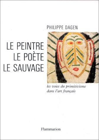 LE PEINTRE, LE POETE, LE SAUVAGE. Les voies du primitivisme dans l'art français par Philippe Dagen