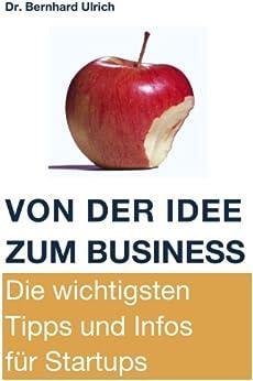 Von der Idee zum Business. Die wichtigsten Tipps und Infos für Startups. von [Ulrich, Bernhard]