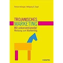 Trojanisches Marketing. Mit unkonventioneller    Werbung zum Markterfolg: Mit unkonventioneller Werbung zum Markterfolg (Haufe Fachbuch)
