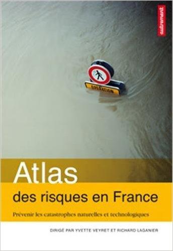Atlas des risques en France : Prévenir les catastrophes naturelles et technologiques de Yvette Veyret,Richard Laganier,Collectif ( 29 mars 2013 )