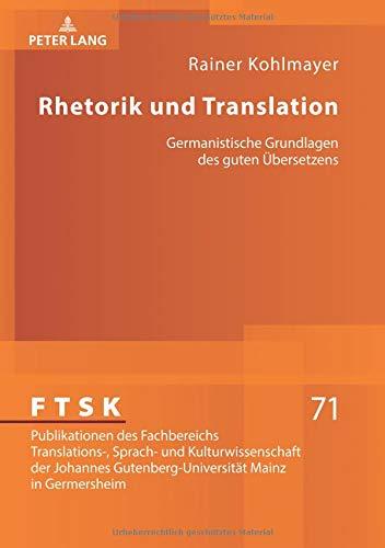 Rhetorik und Translation: Germanistische Grundlagen des guten Übersetzens (FTSK. Publikationen des Fachbereichs Translations-, Sprach- und ... Mainz in Germersheim, Band 71)