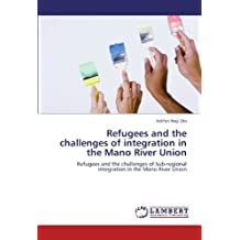 Refugees and the challenges of integration in the Mano River Union: Refugees and the challenges of Sub-regional integration in the Mano River Union by Ndifon Neji Obi (2012-05-24)