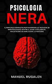 PSICOLOGIA NERA: Manuale completo per imparare le tecniche di manipolazione mentale,come persuadere,influenzar