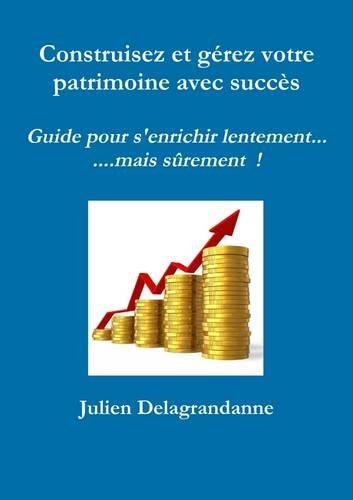 Construisez et gérez votre patrimoine avec succès - Guide pour s'enrichir lentement...mais sûrement !