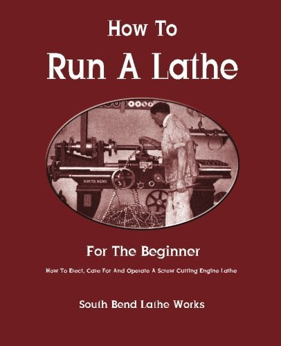 How To Run A Lathe: For The Beginner: How To Erect, Care For And Operate A Screw Cutting Engine Lathe by South Bend Lathe Works (2012-11-23)