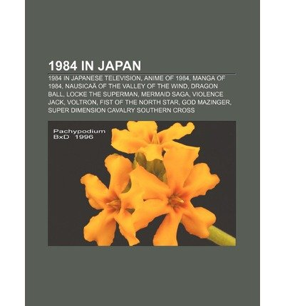 [ 1984 in Japan: 1984 in Japanese Television, Anime of 1984, Manga of 1984, Nausicaa of the Valley of the Wind, Dragon Ball, Locke the Source Wikipedia ( Author ) ] { Paperback } 2011