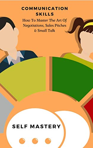 Communication Skills: How To Master The Art Of Negotiations, Sales Pitches & Small Talk (English Edition)