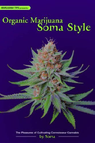 ORGANIC MARIJUANA, SOMA STYLE : The Pleasures of Cultivating Connoisseur Cannabis (Marijuana Tips)