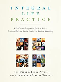 Integral Life Practice: A 21st Century Blueprint for Physical Health, Emotional Balance, Mental Clarity, and Spiritual Awakening von [Wilber, Ken, Morelli, Marco, Patten, Terry, Leonard, Adam]