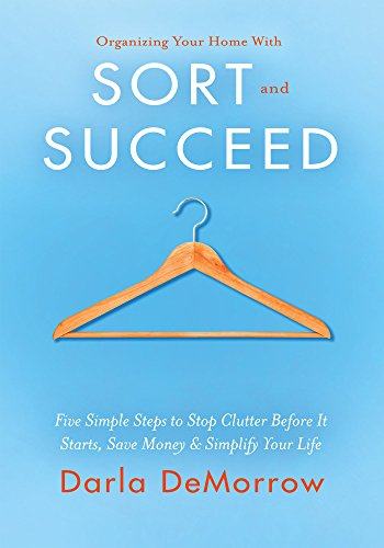 Organizing Your Home with SORT and SUCCEED: Five simple steps to stop clutter before it starts, save money and simplify your life (SORT and SUCCEED Organizing Solutions Series) (English Edition)