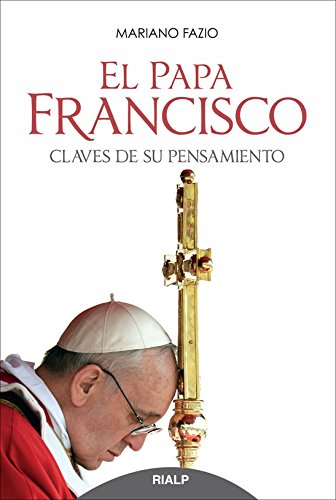 El Papa Francisco. Claves De Su Pensamiento (Biografías y Testimonios)
