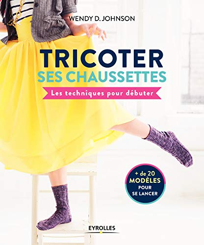 Tricoter ses chaussettes: Les techniques pour débuter. + de 20 modèles pour se lancer par Wendy D Johnson