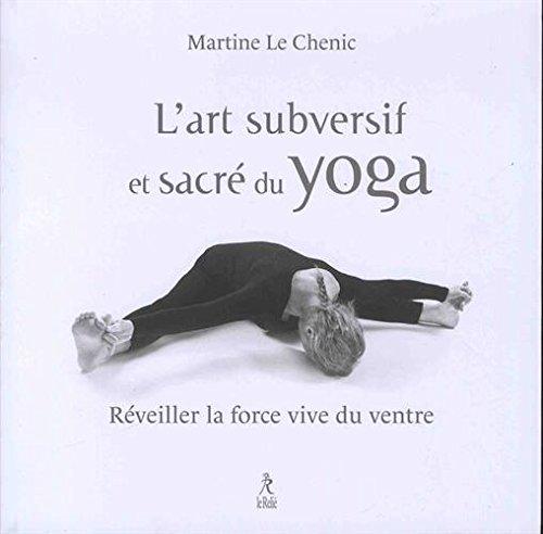 L'art subversif et sacré du yoga : Réveiller la force vive du ventre... et la souplesse de l'esprit