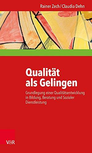 Qualität als Gelingen: Grundlegung einer Qualitätsentwicklung in Bildung, Beratung und Sozialer Dienstleistung