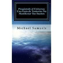 Pregúntale al Universo: Una Guía de Tonterías No Manifestar tus Sueños (Spanish Edition) by Michael Samuels (2013-12-31)