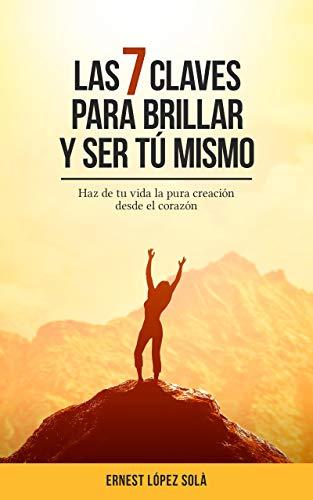 Las siete claves para brillar y ser tú mismo: Haz de tu vida la pura creación desde el corazón. (Spanish Edition)