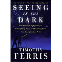 Seeing in the Dark : How Backyard Stargazers Are Probing Deep Space and Guarding Earth from Interplanetary Peril by Timothy Ferris (2002-09-05)