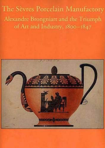 The Sevres Porcelain Manufactory: Alexandre Brongniart and the Triumph of Art and Industry, 1800-1847: Alexandre Brongniart and the Triumph of Art and ... in the Decorative Arts, Design & Culture)