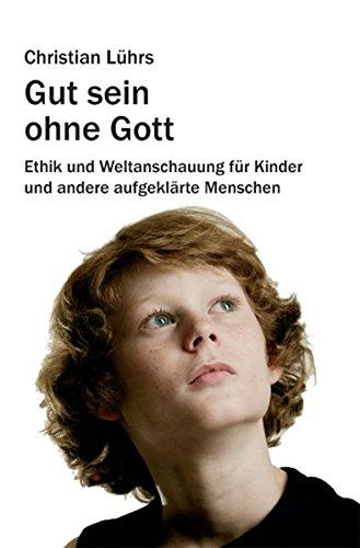 Gut sein ohne Gott: Ethik und Weltanschauung für Kinder und andere aufgeklärte Menschen (August von Goethe Literaturverlag)