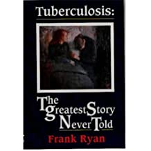 Tuberculosis: The Greatest Story Never Told - The Search for the Cure and the New Global Threat