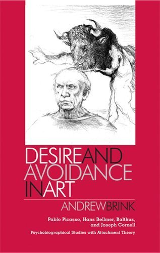 Desire and Avoidance in Art: Pablo Picasso, Hans Bellmer, Balthus, and Joseph Cornell<BR> Psychobiographical Studies with Attachment Theory by Brink, Andrew (2007) Hardcover