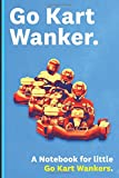 Go Kart Wanker: Adult Notebook for Indoor and Off Road Race Karting Enthusiasts