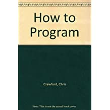 How to Program: The Skill That Will Sharpen Your Thinking by Chris Crawford (1991-08-03)