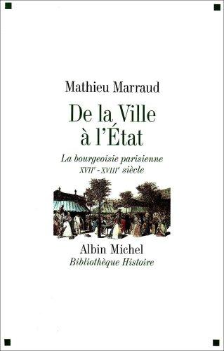 De la Ville à l'Etat : La bourgeoisie parisienne, XVIIe-XVIIIe siècle par Mathieu Marraud