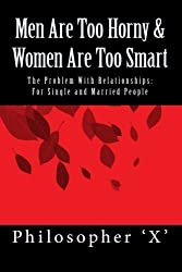 Men Are Too Horny & Women Are Too Smart: The Problem With Relationships: For Single and Married People by Mr. V. Xadrian Love (2010-12-06)