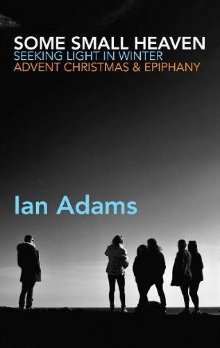 Some Small Heaven: Seeking Light in Winter: Advent, Christmas and Epiphany