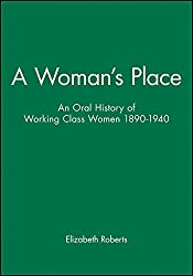 A Woman's Place: An Oral History of Working Class Women, 1890-1940 (Family, Sexuality and Social Relations in Past Times)